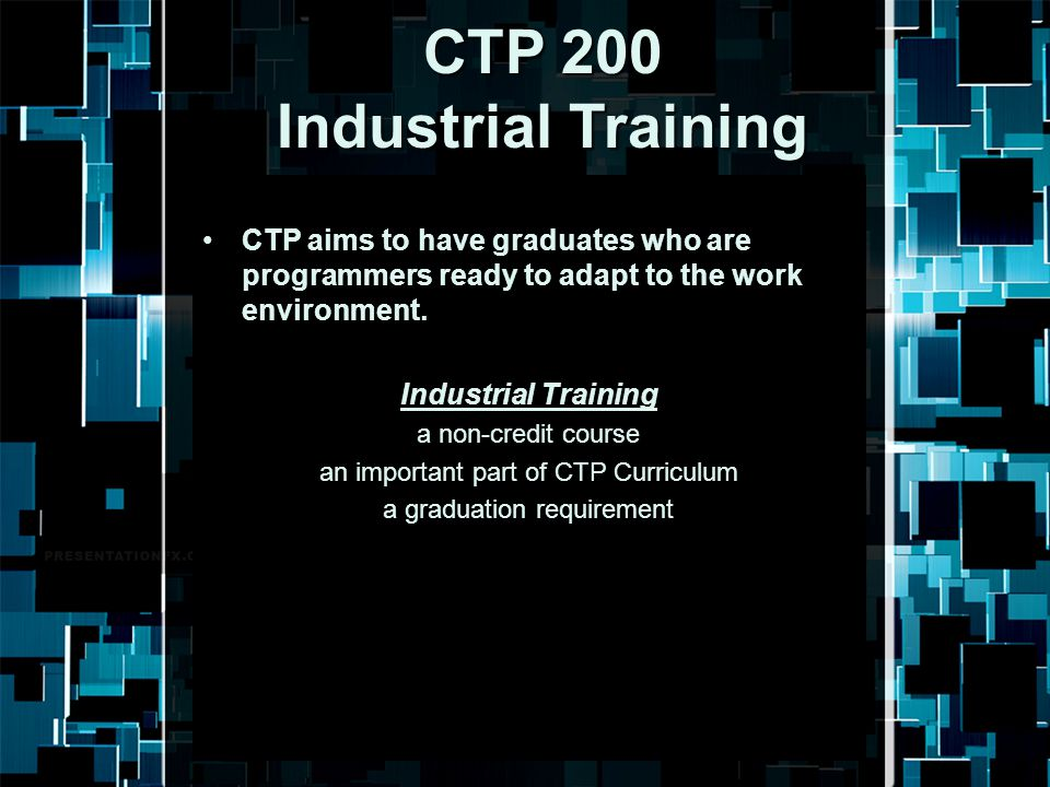 CTP 200 Industrial Training CTP aims to have graduates who are programmers ready to adapt to the work environment. Industrial Training a non-credit co