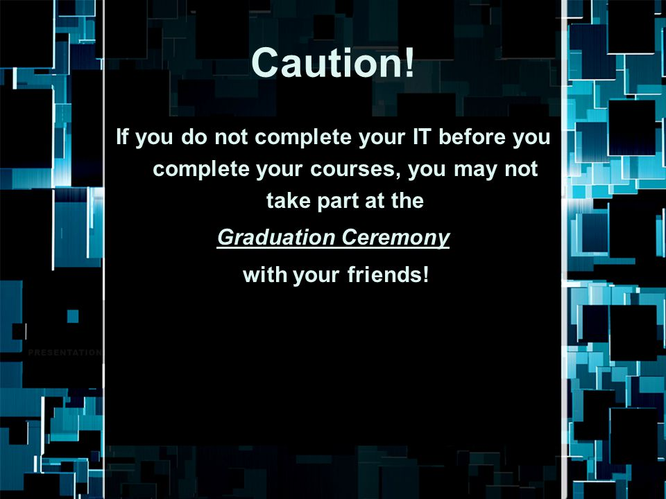 Caution! If you do not complete your IT before you complete your courses, you may not take part at the Graduation Ceremony with your friends!