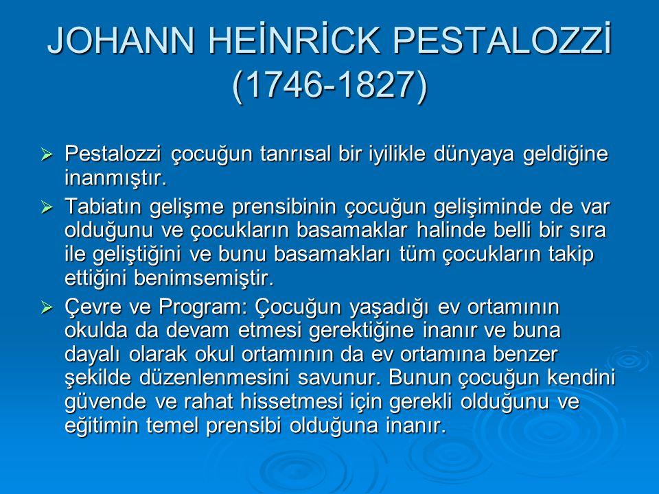 JOHANN HEİNRİCK PESTALOZZİ (1746-1827)  Pestalozzi çocuğun tanrısal bir iyilikle dünyaya geldiğine inanmıştır.