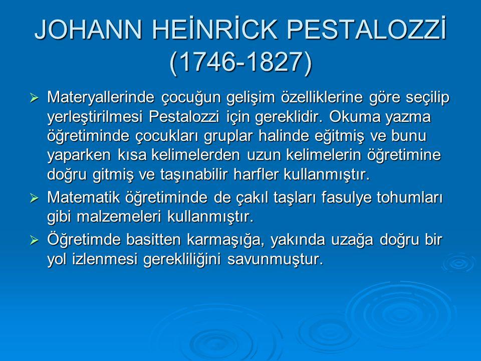JOHANN HEİNRİCK PESTALOZZİ (1746-1827)  Materyallerinde çocuğun gelişim özelliklerine göre seçilip yerleştirilmesi Pestalozzi için gereklidir.