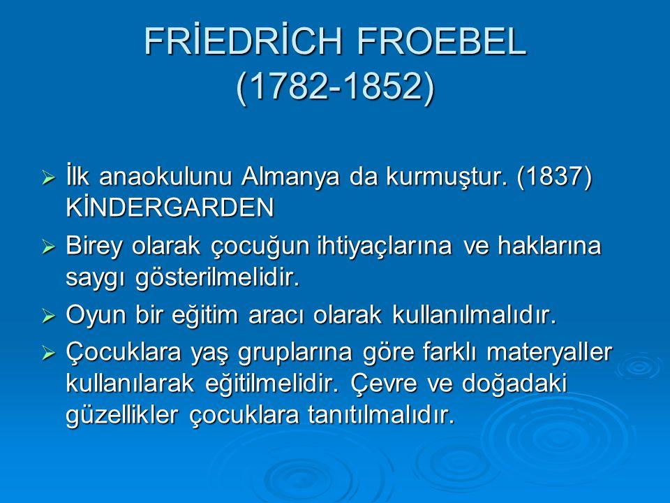 FRİEDRİCH FROEBEL (1782-1852)  İlk anaokulunu Almanya da kurmuştur.