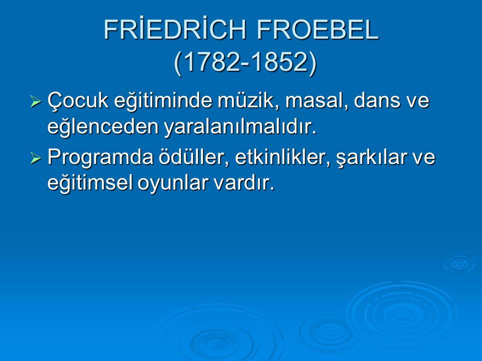 FRİEDRİCH FROEBEL (1782-1852)  Çocuk eğitiminde müzik, masal, dans ve eğlenceden yaralanılmalıdır.