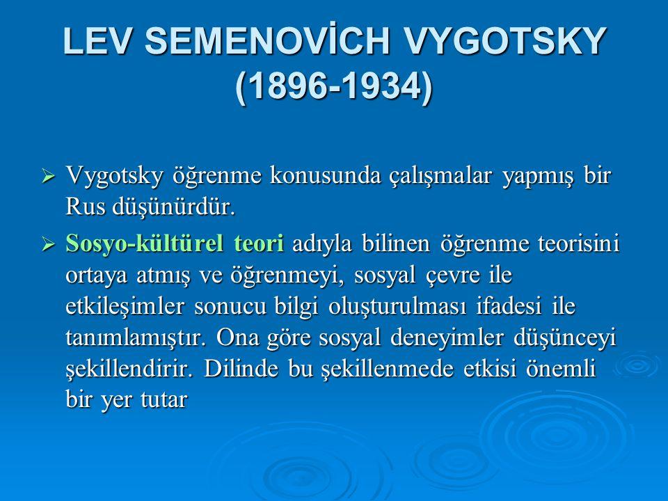 LEV SEMENOVİCH VYGOTSKY (1896-1934)  Vygotsky öğrenme konusunda çalışmalar yapmış bir Rus düşünürdür.