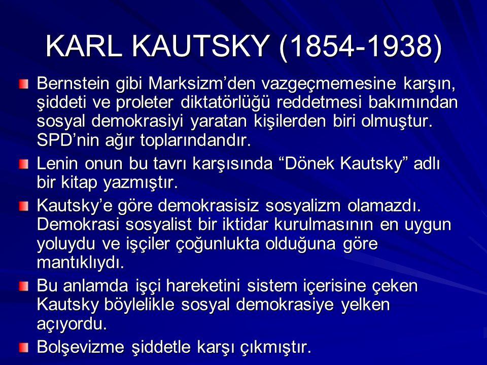 KARL KAUTSKY (1854-1938) Bernstein gibi Marksizm'den vazgeçmemesine karşın, şiddeti ve proleter diktatörlüğü reddetmesi bakımından sosyal demokrasiyi