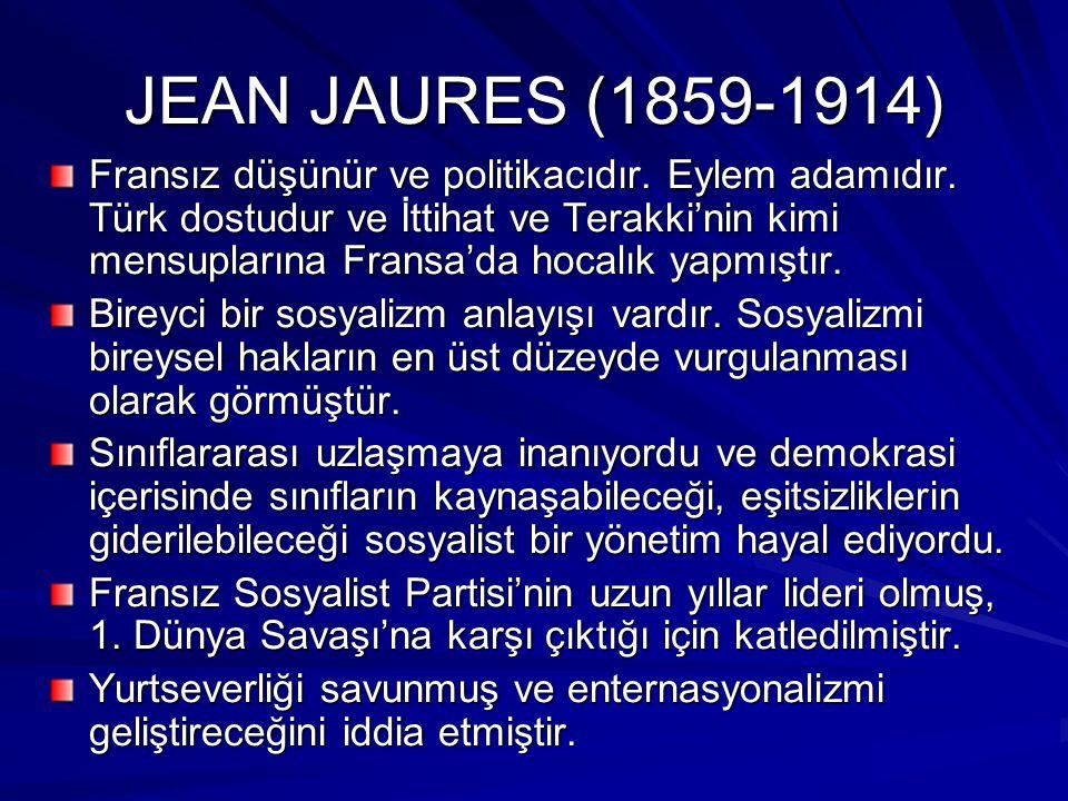 JEAN JAURES (1859-1914) Fransız düşünür ve politikacıdır. Eylem adamıdır. Türk dostudur ve İttihat ve Terakki'nin kimi mensuplarına Fransa'da hocalık
