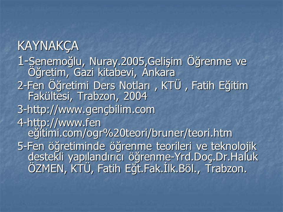 KAYNAKÇA 1- Senemoğlu, Nuray.2005,Gelişim Öğrenme ve Öğretim, Gazi kitabevi, Ankara 2-Fen Öğretimi Ders Notları, KTÜ, Fatih Eğitim Fakültesi, Trabzon,