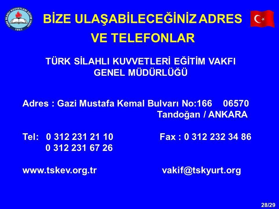 28/29 TÜRK SİLAHLI KUVVETLERİ EĞİTİM VAKFI GENEL MÜDÜRLÜĞÜ BİZE ULAŞABİLECEĞİNİZ ADRES VE TELEFONLAR Adres : Gazi Mustafa Kemal Bulvarı No:166 06570 T