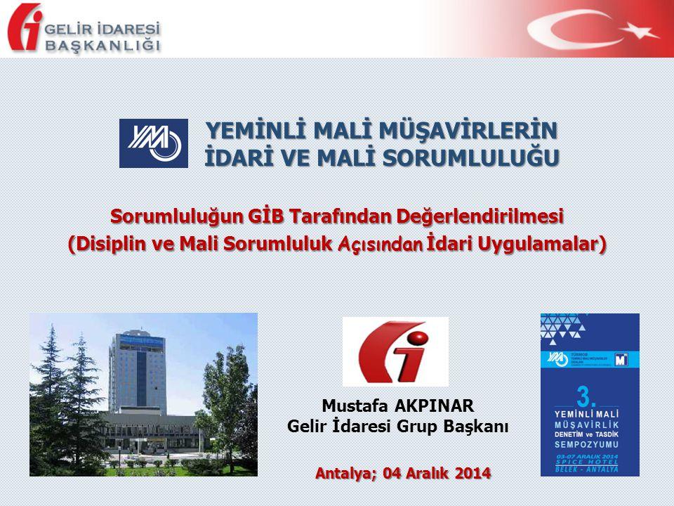 Antalya; 04 Aralık 2014 Mustafa AKPINAR Gelir İdaresi Grup Başkanı YEMİNLİ MALİ MÜŞAVİRLERİN İDARİ VE MALİ SORUMLULUĞU Sorumluluğun GİB Tarafından Değ
