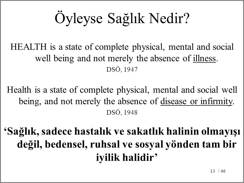 / 4613 Öyleyse Sağlık Nedir? HEALTH is a state of complete physical, mental and social well being and not merely the absence of illness. DSÖ, 1947 Hea