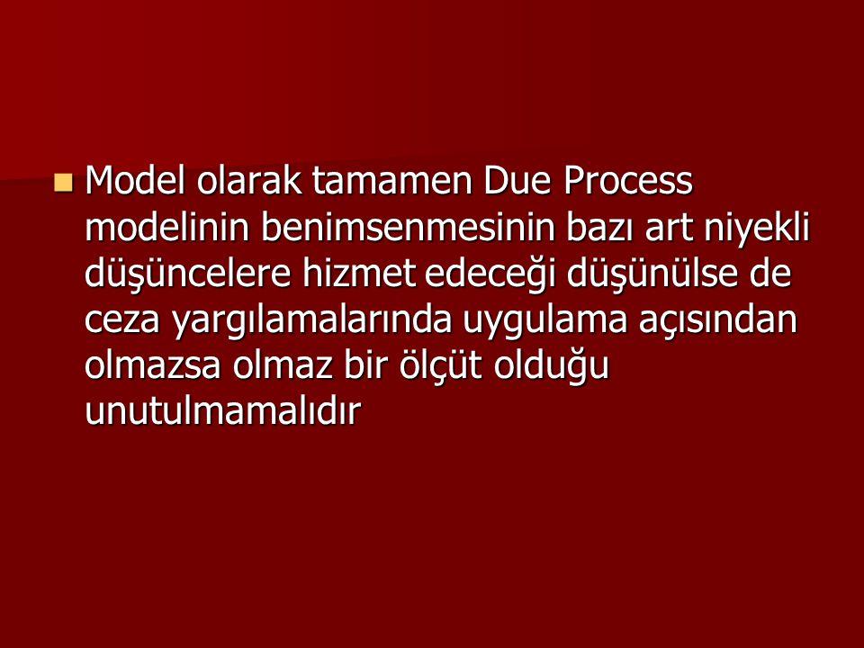 Model olarak tamamen Due Process modelinin benimsenmesinin bazı art niyekli düşüncelere hizmet edeceği düşünülse de ceza yargılamalarında uygulama açı