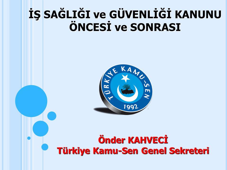 İŞ SAĞLIĞI ve GÜVENLİĞİ KANUNU ÖNCESİ ve SONRASI Önder KAHVECİ Türkiye Kamu-Sen Genel Sekreteri