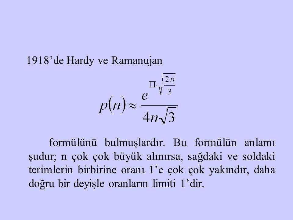 1918'de Hardy ve Ramanujan formülünü bulmuşlardır. Bu formülün anlamı şudur; n çok çok büyük alınırsa, sağdaki ve soldaki terimlerin birbirine oranı 1