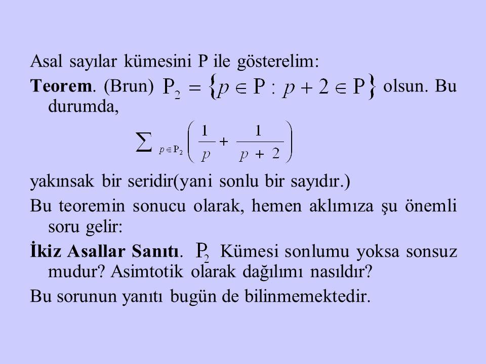 Asal sayılar kümesini P ile gösterelim: Teorem. (Brun) olsun. Bu durumda, yakınsak bir seridir(yani sonlu bir sayıdır.) Bu teoremin sonucu olarak, hem