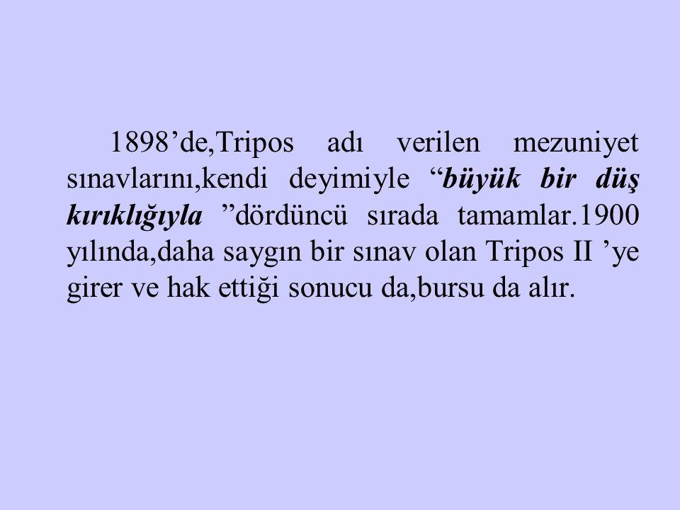 """1898'de,Tripos adı verilen mezuniyet sınavlarını,kendi deyimiyle """"büyük bir düş kırıklığıyla """"dördüncü sırada tamamlar.1900 yılında,daha saygın bir sı"""