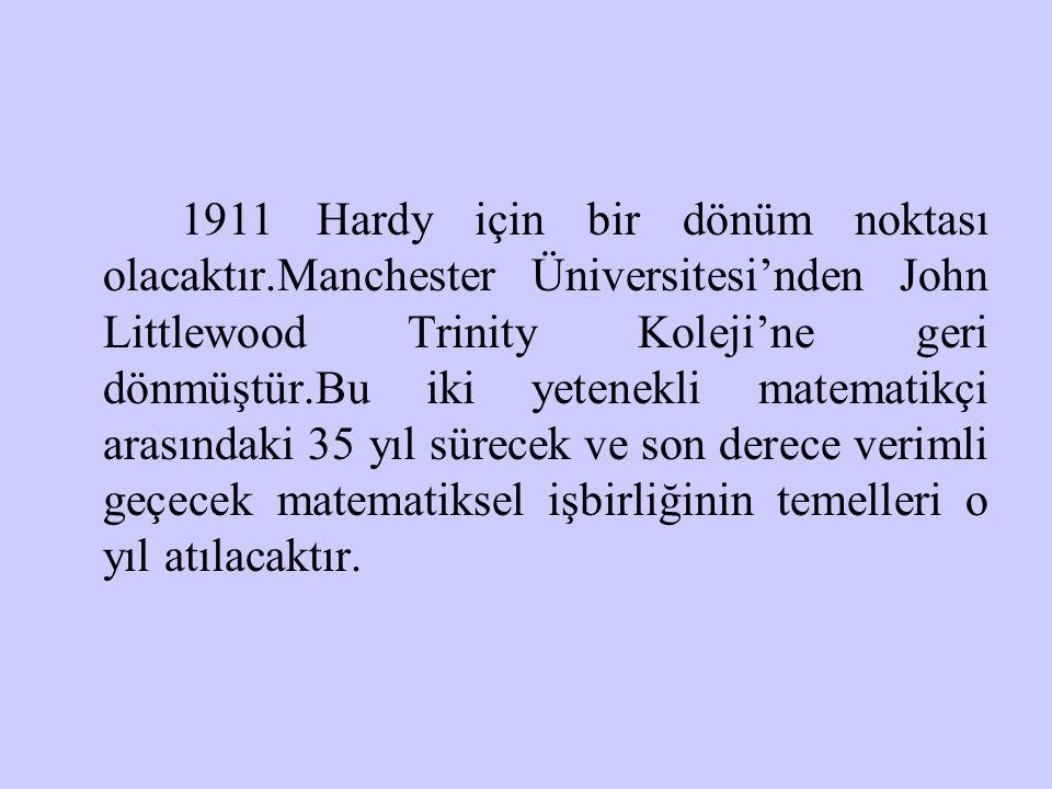 1911 Hardy için bir dönüm noktası olacaktır.Manchester Üniversitesi'nden John Littlewood Trinity Koleji'ne geri dönmüştür.Bu iki yetenekli matematikçi