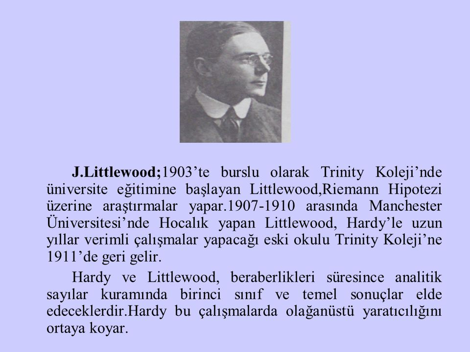 J.Littlewood;1903'te burslu olarak Trinity Koleji'nde üniversite eğitimine başlayan Littlewood,Riemann Hipotezi üzerine araştırmalar yapar.1907-1910 a