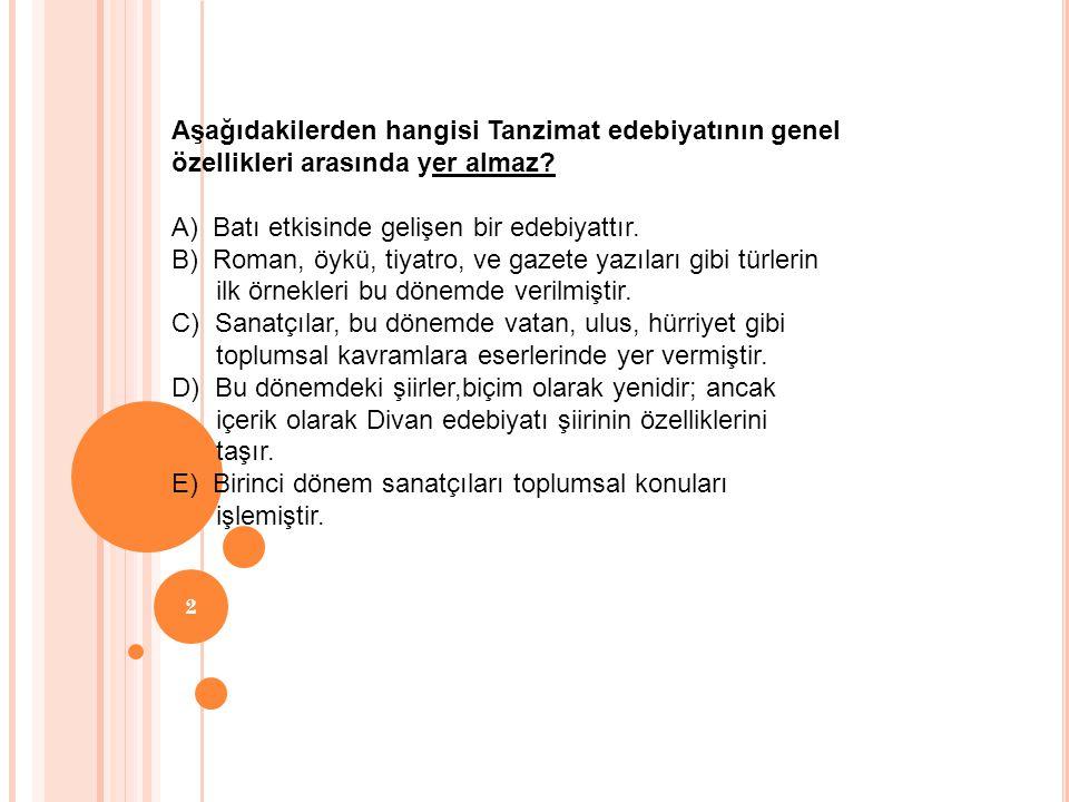 Aşağıdakilerden hangisi Tanzimat edebiyatının genel özellikleri arasında yer almaz? A) Batı etkisinde gelişen bir edebiyattır. B) Roman, öykü, tiyatro