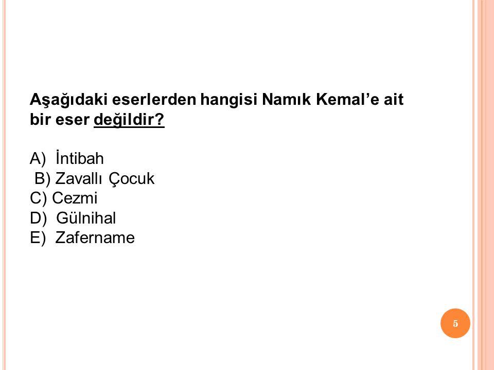 Aşağıdaki eserlerden hangisi Namık Kemal'e ait bir eser değildir? A) İntibah B) Zavallı Çocuk C) Cezmi D) Gülnihal E) Zafername 5