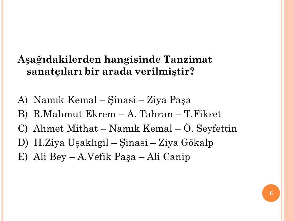 Aşağıdakilerden hangisinde Tanzimat sanatçıları bir arada verilmiştir? A) Namık Kemal – Şinasi – Ziya Paşa B) R.Mahmut Ekrem – A. Tahran – T.Fikret C)