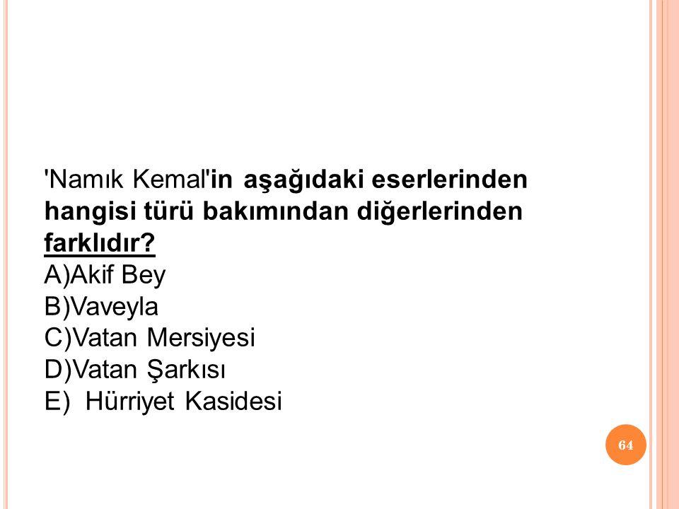 64 'Namık Kemal'in aşağıdaki eserlerinden hangisi türü bakımından diğerlerinden farklıdır? A) Akif Bey B) Vaveyla C) Vatan Mersiyesi D) Vatan Şarkısı