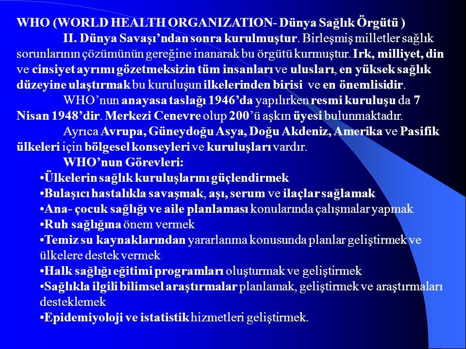 WHO (WORLD HEALTH ORGANIZATION- Dünya Sağlık Örgütü ) II. Dünya Savaşı'ndan sonra kurulmuştur. Birleşmiş milletler sağlık sorunlarının çözümünün gereğ