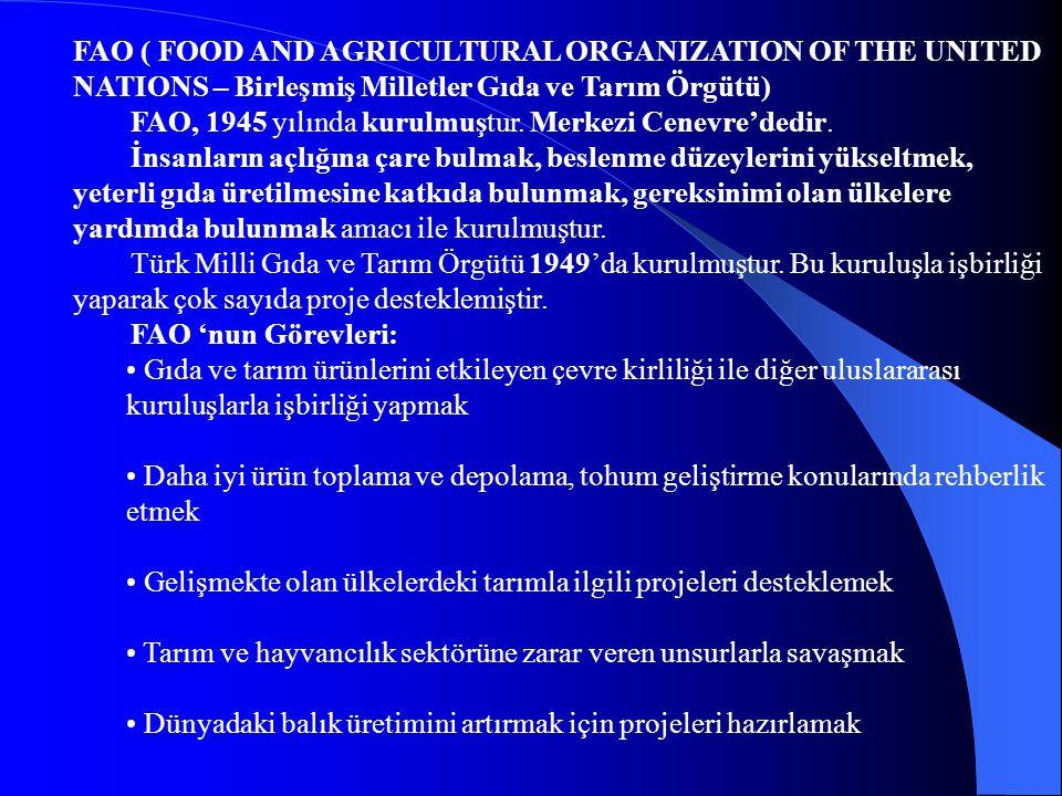 FAO ( FOOD AND AGRICULTURAL ORGANIZATION OF THE UNITED NATIONS – Birleşmiş Milletler Gıda ve Tarım Örgütü) FAO, 1945 yılında kurulmuştur. Merkezi Cene