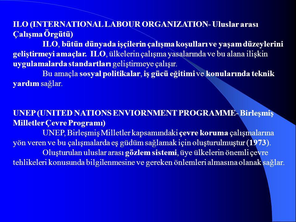 ILO (INTERNATIONAL LABOUR ORGANIZATION- Uluslar arası Çalışma Örgütü) ILO, bütün dünyada işçilerin çalışma koşulları ve yaşam düzeylerini geliştirmeyi