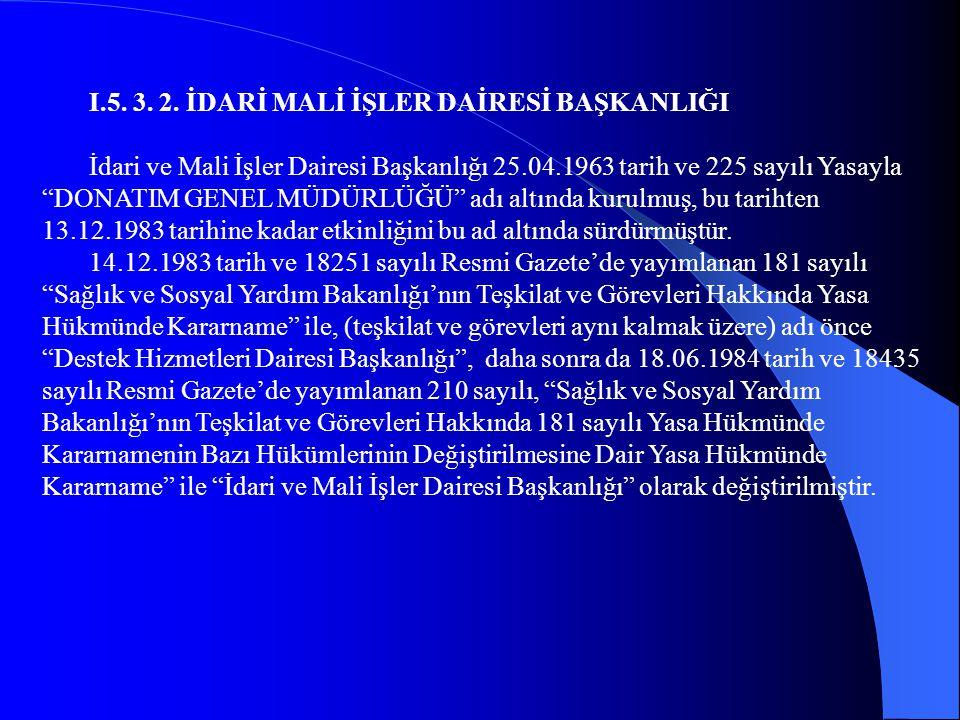"""I.5. 3. 2. İDARİ MALİ İŞLER DAİRESİ BAŞKANLIĞI İdari ve Mali İşler Dairesi Başkanlığı 25.04.1963 tarih ve 225 sayılı Yasayla """"DONATIM GENEL MÜDÜRLÜĞÜ"""""""