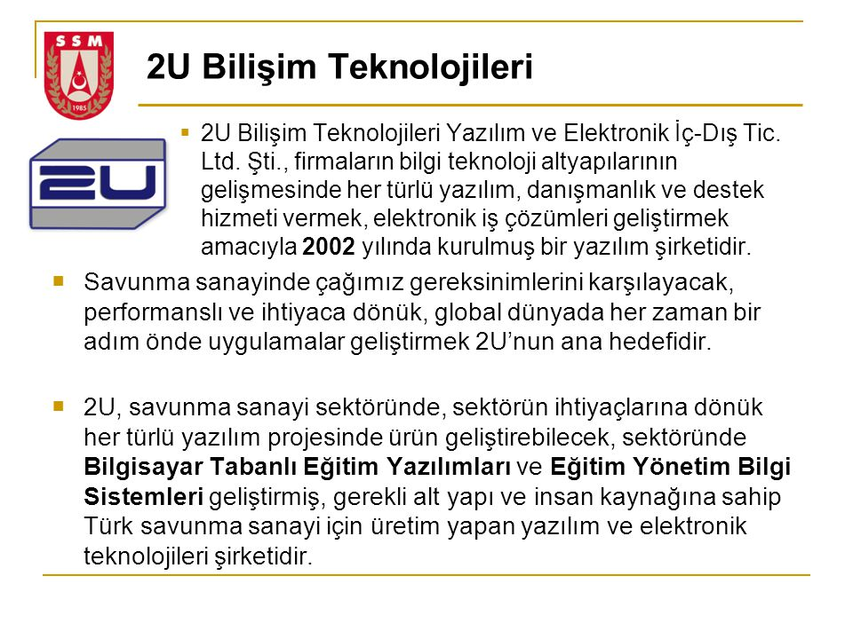 2U Bilişim Teknolojileri  2U Bilişim Teknolojileri Yazılım ve Elektronik İç-Dış Tic. Ltd. Şti., firmaların bilgi teknoloji altyapılarının gelişmesind
