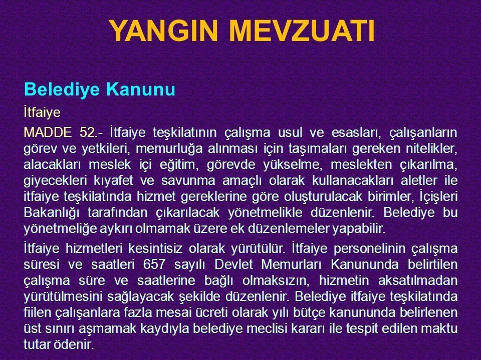 YANGIN MEVZUATI Belediye Kanunu İtfaiye MADDE 52.- İtfaiye teşkilatının çalışma usul ve esasları, çalışanların görev ve yetkileri, memurluğa alınması