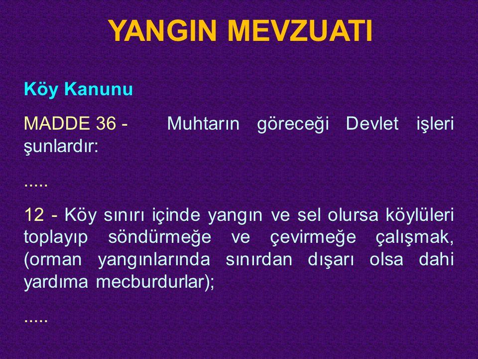 YANGIN MEVZUATI Köy Kanunu MADDE 36 -Muhtarın göreceği Devlet işleri şunlardır:..... 12 - Köy sınırı içinde yangın ve sel olursa köylüleri toplayıp sö
