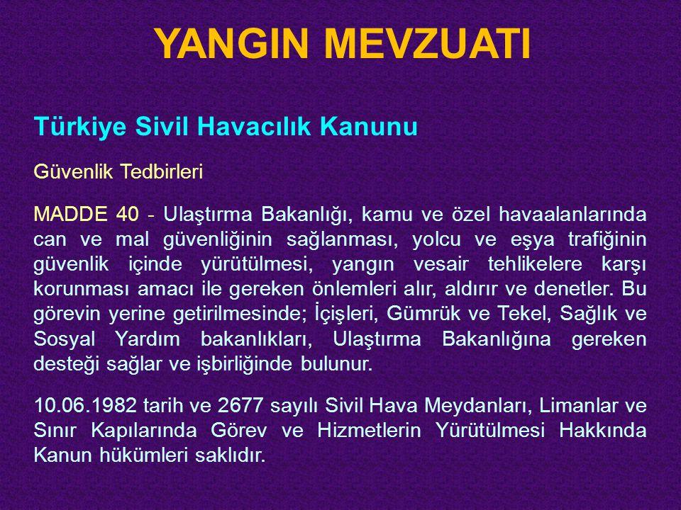 YANGIN MEVZUATI Türkiye Sivil Havacılık Kanunu Güvenlik Tedbirleri MADDE 40 - Ulaştırma Bakanlığı, kamu ve özel havaalanlarında can ve mal güvenliğini