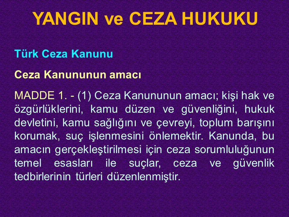 YANGIN ve CEZA HUKUKU Türk Ceza Kanunu Ceza Kanununun amacı MADDE 1. - (1) Ceza Kanununun amacı; kişi hak ve özgürlüklerini, kamu düzen ve güvenliğini
