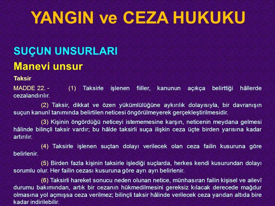 YANGIN ve CEZA HUKUKU SUÇUN UNSURLARI Manevi unsur Taksir MADDE 22. -(1) Taksirle işlenen fiiller, kanunun açıkça belirttiği hâllerde cezalandırılır.