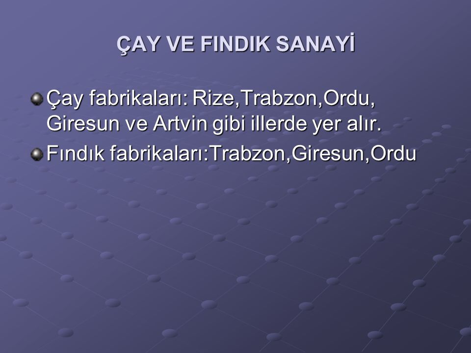 ÇAY VE FINDIK SANAYİ Çay fabrikaları: Rize,Trabzon,Ordu, Giresun ve Artvin gibi illerde yer alır. Fındık fabrikaları:Trabzon,Giresun,Ordu