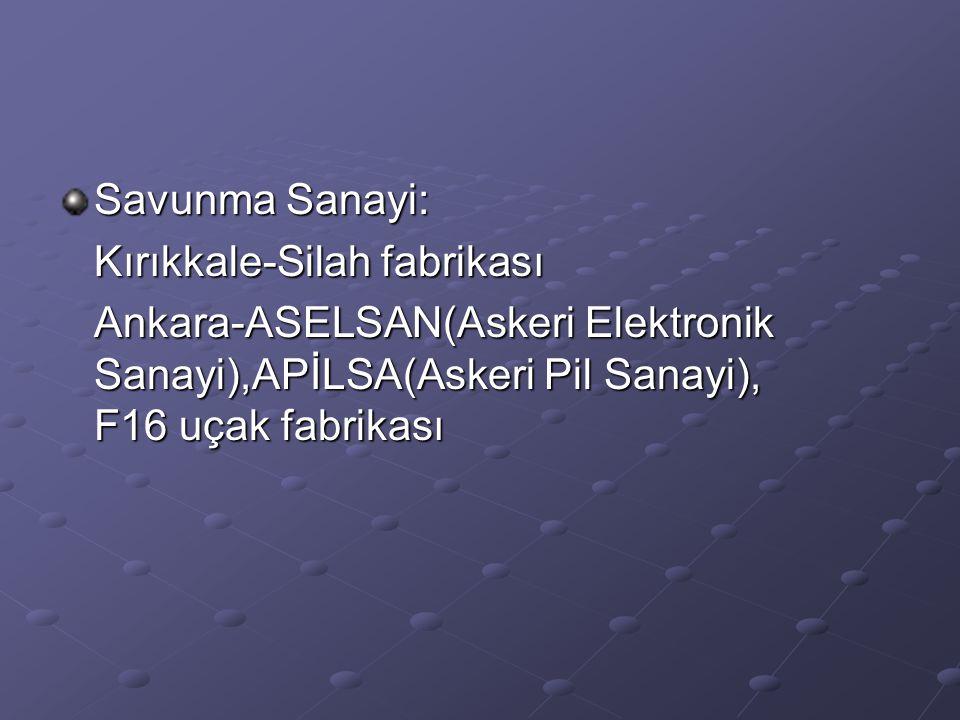 Savunma Sanayi: Kırıkkale-Silah fabrikası Ankara-ASELSAN(Askeri Elektronik Sanayi),APİLSA(Askeri Pil Sanayi), F16 uçak fabrikası