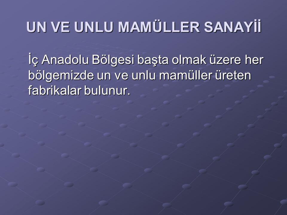 UN VE UNLU MAMÜLLER SANAYİİ İç Anadolu Bölgesi başta olmak üzere her bölgemizde un ve unlu mamüller üreten fabrikalar bulunur.