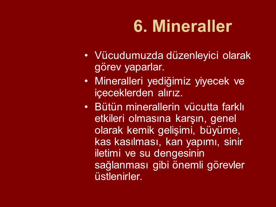 6. Mineraller Vücudumuzda düzenleyici olarak görev yaparlar. Mineralleri yediğimiz yiyecek ve içeceklerden alırız. Bütün minerallerin vücutta farklı e