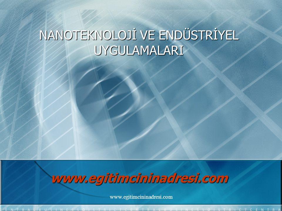 NANOTEKNOLOJİ VE ENDÜSTRİYEL UYGULAMALARI www.egitimcininadresi.com www.egitimcininadresi.com