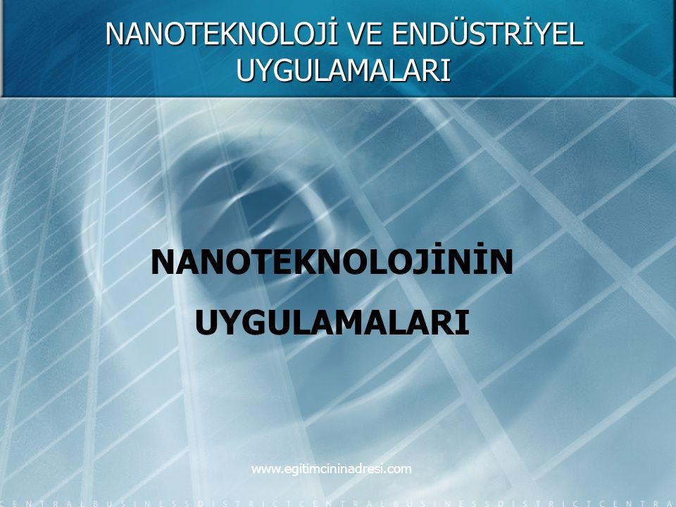 NANOTEKNOLOJİ VE ENDÜSTRİYEL UYGULAMALARI NANOTEKNOLOJİNİN UYGULAMALARI www.egitimcininadresi.com