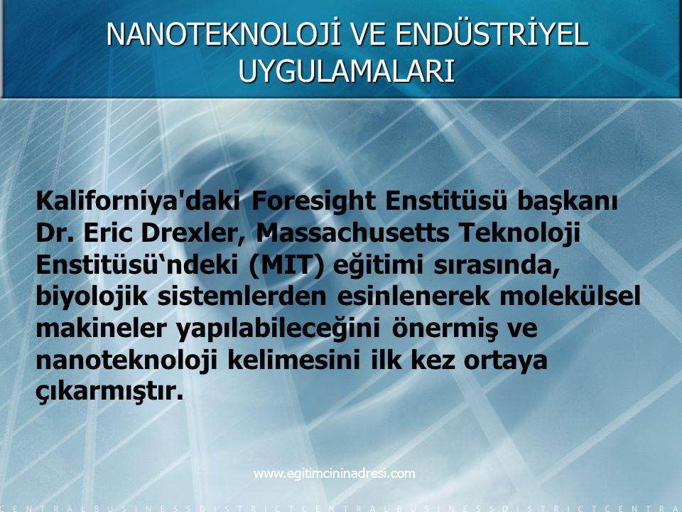 NANOTEKNOLOJİ VE ENDÜSTRİYEL UYGULAMALARI Kaliforniya'daki Foresight Enstitüsü başkanı Dr. Eric Drexler, Massachusetts Teknoloji Enstitüsü'ndeki (MIT)