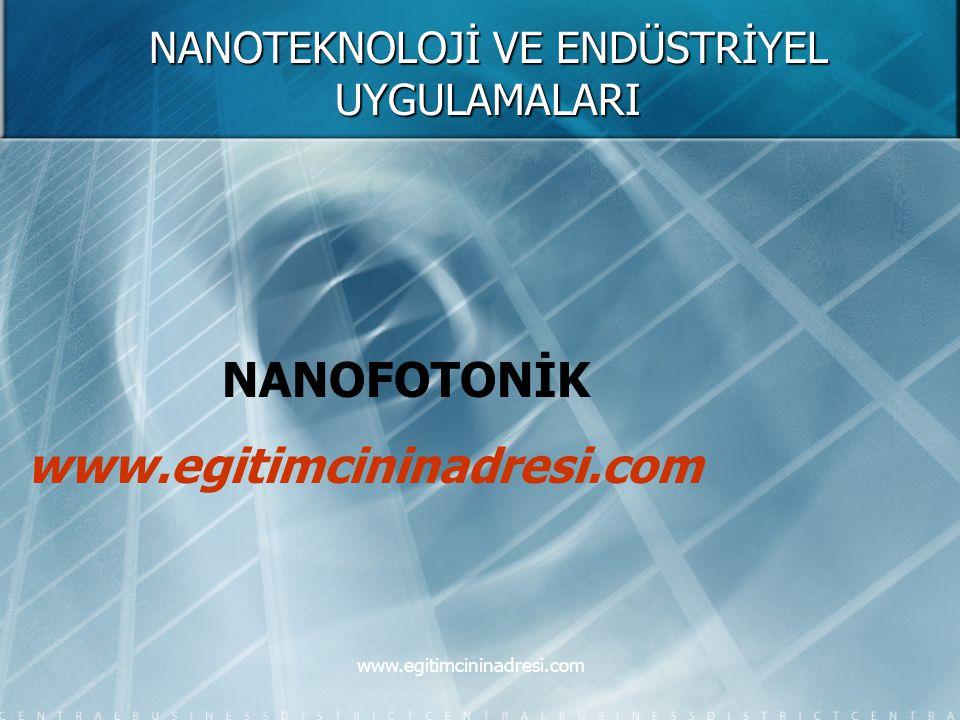 NANOTEKNOLOJİ VE ENDÜSTRİYEL UYGULAMALARI NANOFOTONİK www.egitimcininadresi.com