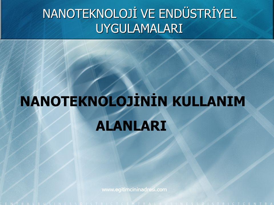 NANOTEKNOLOJİ VE ENDÜSTRİYEL UYGULAMALARI NANOTEKNOLOJİNİN KULLANIM ALANLARI www.egitimcininadresi.com