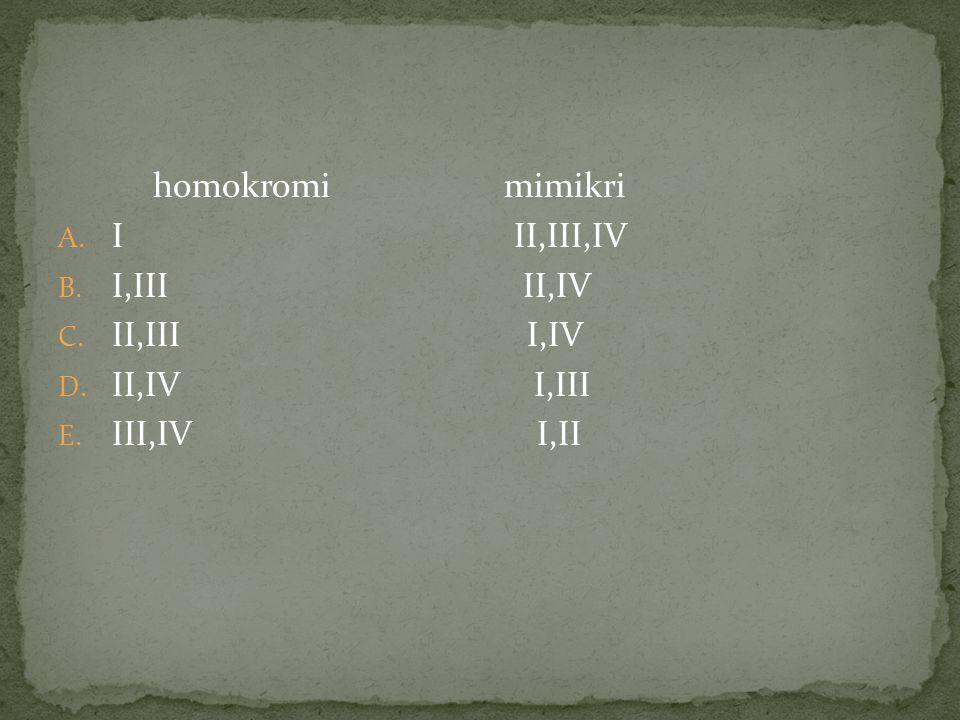 homokromi mimikri A. I II,III,IV B. I,III II,IV C. II,III I,IV D. II,IV I,III E. III,IV I,II