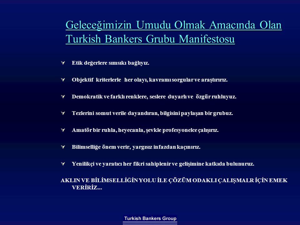 Geleceğimizin Umudu Olmak Amacında Olan Turkish Bankers Grubu Manifestosu  Etik değerlere sımsıkı bağlıyız.  Objektif kriterlerle her olayı, kavramı