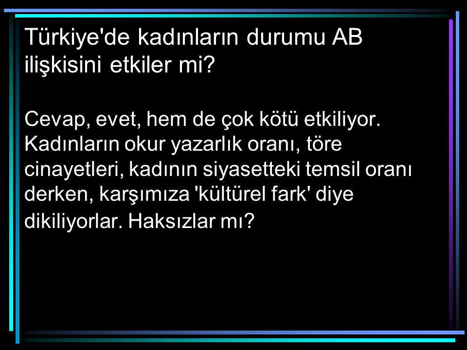 Türkiye'de kadınların durumu AB ilişkisini etkiler mi? Cevap, evet, hem de çok kötü etkiliyor. Kadınların okur yazarlık oranı, töre cinayetleri, kadın