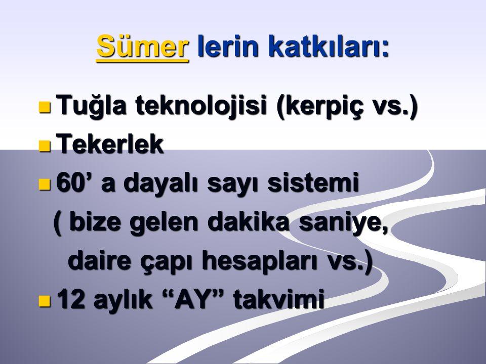 SümerSümer lerin katkıları: Sümer Tuğla teknolojisi (kerpiç vs.) Tuğla teknolojisi (kerpiç vs.) Tekerlek Tekerlek 60' a dayalı sayı sistemi 60' a daya