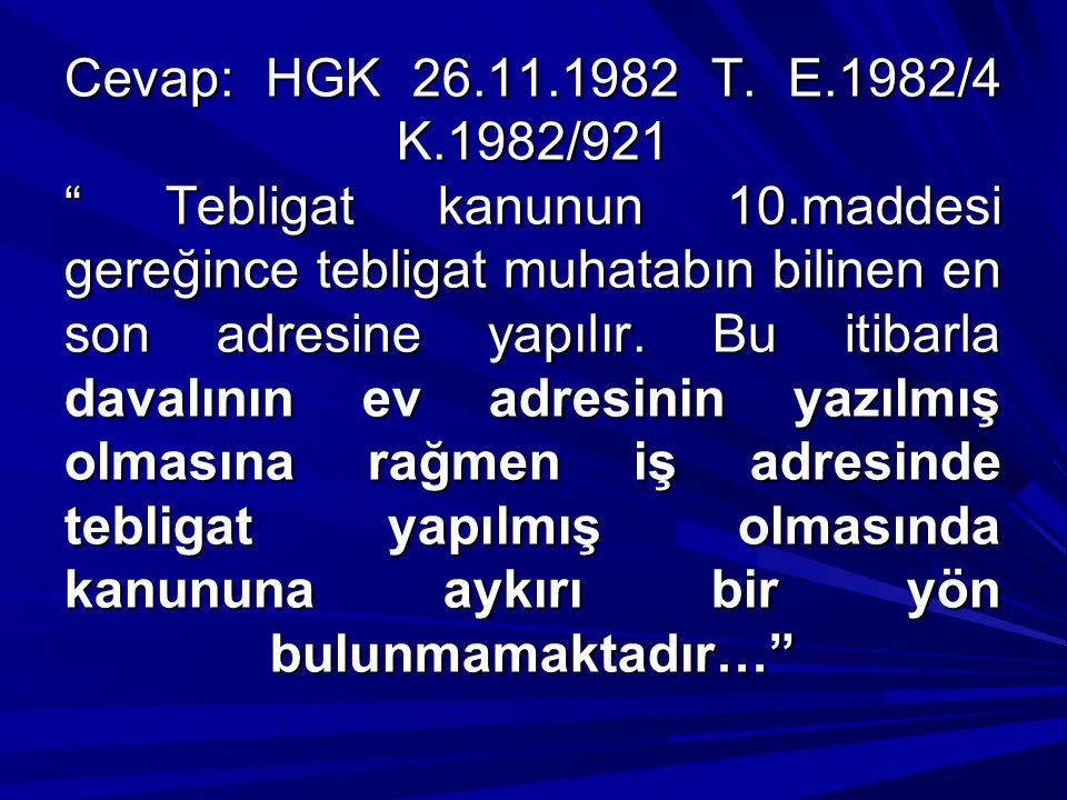 """Cevap: HGK 26.11.1982 T. E.1982/4 K.1982/921 """" Tebligat kanunun 10.maddesi gereğince tebligat muhatabın bilinen en son adresine yapılır. Bu itibarla d"""