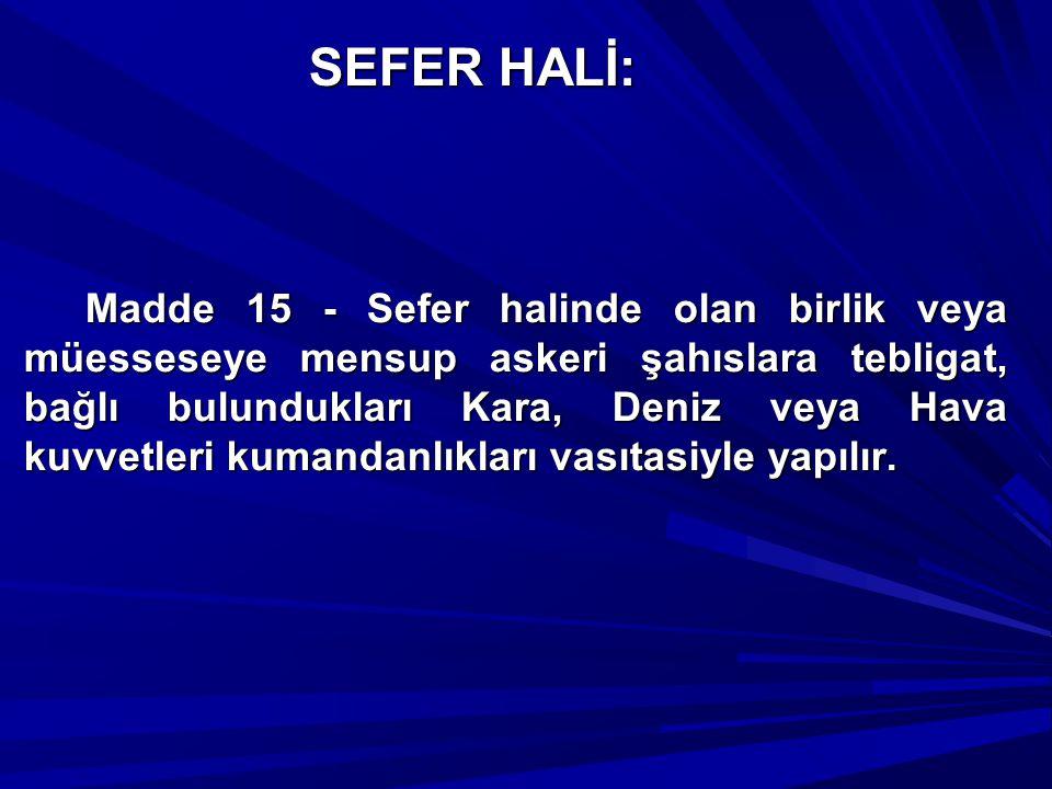 SEFER HALİ: Madde 15 - Sefer halinde olan birlik veya müesseseye mensup askeri şahıslara tebligat, bağlı bulundukları Kara, Deniz veya Hava kuvvetleri