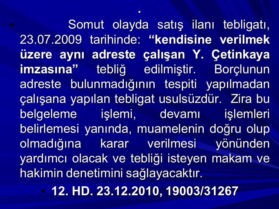 """. Somut olayda satış ilanı tebligatı, 23.07.2009 tarihinde: """"kendisine verilmek üzere aynı adreste çalışan Y. Çetinkaya imzasına"""" tebliğ edilmiştir. B"""
